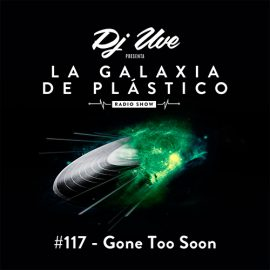 La Galaxia de Plástico #117 - Gone Too Soon